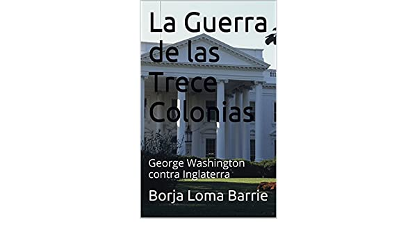 Amazon.com: La Guerra de las Trece Colonias: George Washington contra Inglaterra (Spanish Edition) eBook: Borja Loma Barrie: Kindle Store