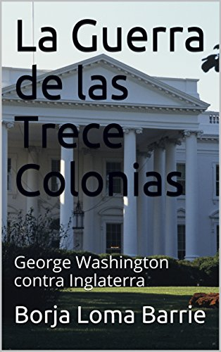 La Guerra de las Trece Colonias: George Washington contra Inglaterra (Spanish Edition) by