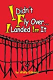 I Didn't Fly over... I Landed in It, Wally Edmond, 0595762441