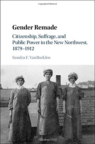 Gender Remade: Citizenship, Suffrage, and Public Power in the New Northwest, 1879-1912 (Cambridge Historical Studies in