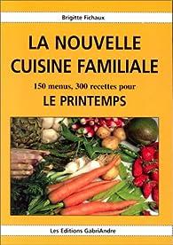 La nouvelle cuisine familiale : 150 menus, 300 recettes pour le printemps par Brigitte Fichaux