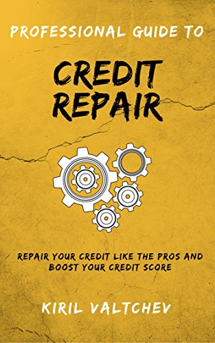 Professional Guide To Credit Repair: Repair Your Credit Like The Pros And Boost Your Credit Score by [Valtchev, Kiril]
