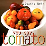 You Say Tomato: Peel, Chop, Roast, Dry, Freeze, Preserve, and Enjoy