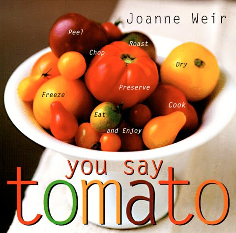 You Say Tomato: Peel, Chop, Roast, Dry, Freeze, Preserve, and Enjoy
