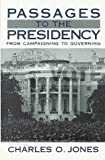 Passages to the Presidency : From Campaigning to Governing, Jones, Charles O., 0815747144