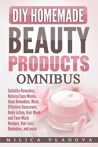 DIY Homemade Beauty Products Omnibus: Cellulite Remedies, Natural Face Masks, Acne Remedies, Most Effective Sunscreen, Body Lotion, Hair Mask and Face Mask Recipes, Hair Loss Remedies, and more by Independently published