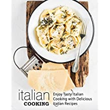 Italian Cooking: Enjoy Tasty Italian Cooking with Delicious Italian Recipes