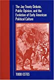 The Jay Treaty Debate, Public Opinion, and the Evolution of Early American Political Culture, Todd Estes, 1558495150