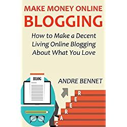 MAKE MONEY ONLINE BLOGGING (2016 Extended Version): How to Make a Decent Living Online Blogging About What You Love
