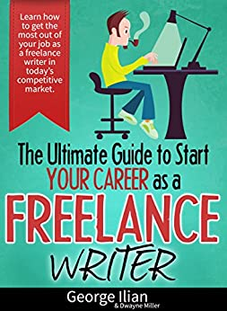 The Ultimate Guide to Start your Career as a Freelance Writer: Learn how to get the most out of your job as a freelance writer in today's competitive market. by [Ilian, George]