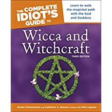 The Complete Idiot's Guide to Wicca and Witchcraft, 3rd Edition: Learn to Walk the Magickal Path with the God and Goddess