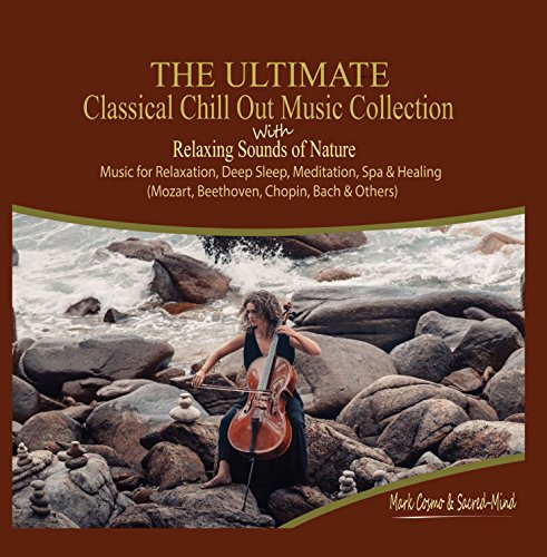 The Ultimate Classical Chill Out Music Collection with Relaxing Sounds of Nature - Music for Relaxation, Deep Sleep, Meditation, Spa and Healing (Mozart, Beethoven, Chopin, Bach and ()