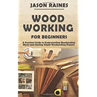 Woodworking for Beginners: A Practical Guide to Understanding Woodworking Basics...