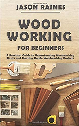 Woodworking For Beginners A Practical Guide To Understanding Woodworking Basics And Starting Simple Woodworking Projects Raines Jason 9798649622202 Amazon Com Books