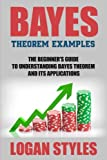 Bayes Theorem Examples: The Beginner's Guide to Understanding Bayes Theorem and