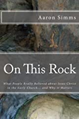 On This Rock: What People Really Believed About Jesus Christ in the Early Church... and Why it Matters Paperback