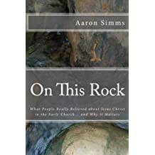 On This Rock: What People Really Believed About Jesus Christ in the Early Church... and Why it Matters