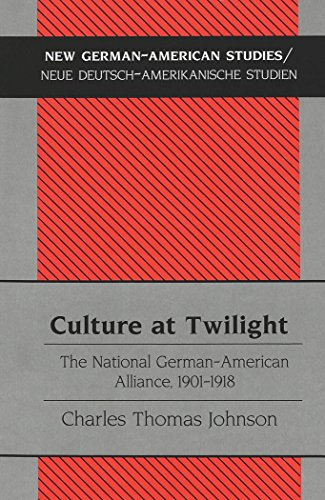 Culture at Twilight: The National German-American Alliance, 1901-1918 (New German-American Studies / Neue Deutsch-Amerikanische Studien)
