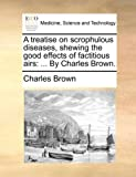 A Treatise on Scrophulous Diseases, Shewing the Good Effects of Factitious Airs, Charles Brown, 117066749X