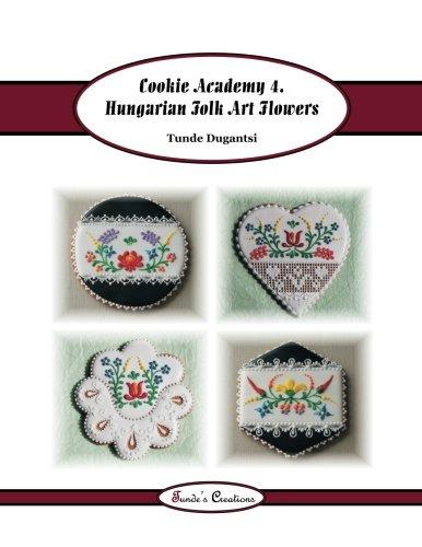 Cookie Academy 4. - Hungarian Folk Art Flowers (Tunde's Creations) (Volume 7)