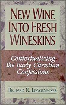 New Wine into Fresh Wineskins: Contextualizing the Early Christian Confessions-- In the New Testament and Today