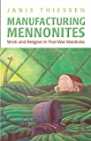 Manufacturing Mennonites : Work and Religion in Post War Manitoba, Thiessen, Janis Lee, 1442642130