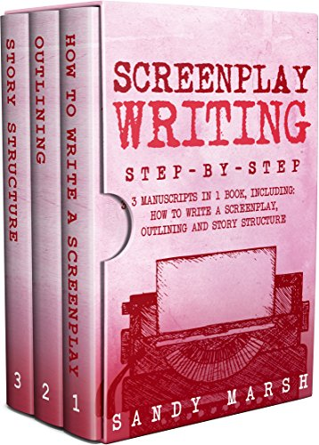Screenplay Writing: Step-by-Step | 3 Manuscripts in 1 Book | Essential Scriptwriting, Screenplay Outlining and Screenplay Story Structure Tricks Any Writer Can Learn (Writing Best Seller 22)