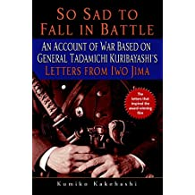 So Sad to Fall in Battle: An Account of War Based on General Tadamichi Kuribayashi's Letters from Iwo Jima