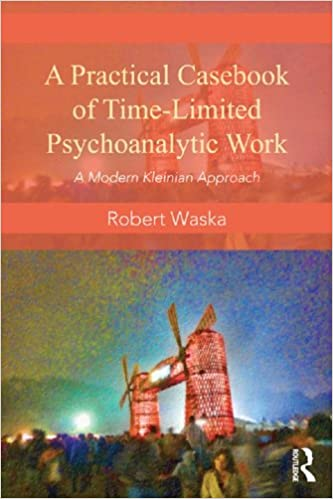 A practical casebook of time-limited psychoanalytic work : a modern Kleinian approach