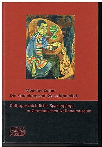 Moderne Zeiten: Die Sammlung Zum 20. Jahrhundert (Kulturgeschichtliche  Spaziergänge Im Germanischen Nationalmuseum) (German Edition): Germanisches  ...