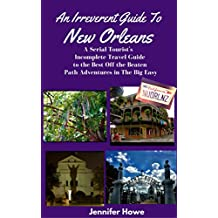 An Irreverent Guide To New Orleans: A Serial Tourist's Incomplete Travel Guide to the Best Off the Beaten Path Adventures in The Big Easy