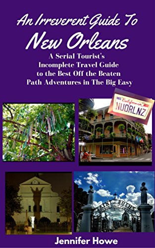 An Irreverent Guide To New Orleans: A Serial Tourist's Incomplete Travel Guide to the Best Off the Beaten Path Adventures in The Big Easy (Best Time To Travel To New Orleans)