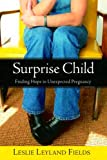 Surprise Child: Finding Hope in Unexpected Pregnancy, by Leslie Leyland Fields. Publisher: WaterBrook Press (February 21, 2006)