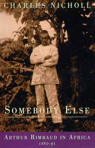 Somebody Else: Arthur Rimbaud in Africa 1880-91
