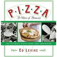 Pizza: A Slice of Heaven: The Ultimate Pizza Guide and Companion
