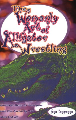 The Womanly Art of Alligator Wrestling: Inspirational Stories for Outrageous Women Who Survive by Their Wisdom and Wit pdf epub