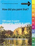 How Did You Paint That?: 100 Ways to Paint Seascapes, Rivers & Lakes