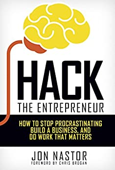 Hack the Entrepreneur: How to Stop Procrastinating, Build a Business, and Do Work That Matters by [Nastor, Jon]