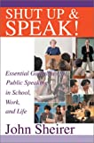 Shut up and Speak!:Essential Guidelines for Public Speaking in School, Work, and Life, John Sheirer, 0595652514