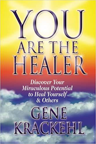 You Are The Healer: Discover Your Miraculous Potential to Heal Yourself & Others