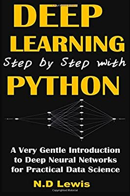 Deep Learning Step by Step with Python: A Very Gentle Introduction to Deep Neural Networks for Practical Data Science