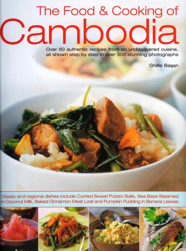 The Food & Cooking of Cambodia: Over 60 authentic classic recipes from an undiscovered cuisine, shown step-by-step in over 250 stunning photographs; ... using ingredients, equipment and techniques by Ghillie Basan