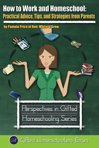 How to Work and Homeschool: Practical Advice, Tips, and Strategies from Parents (Perspectives in Gifted Homeschooling) (Volume 5)