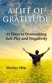 A Life of Gratitude:  21 Days to Overcoming  Self-Pity and Negativity by [Hitz, Shelley]
