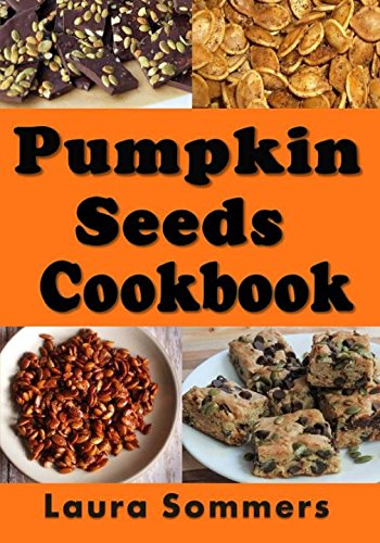 Pumpkin Seed Cookbook: Recipes for Pepitas and Pumpkin Seeds (Halloween Recipes) (Volume -
