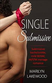 Single Submissive: Submissive bachelorette, mild BDSM, M/f/M menage romance by [Lakewood, Marilyn]
