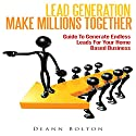 Lead Generation - Make Millions Together: Guide to Generate Endless Leads for Your Home Based Business Audiobook by Deann Bolton Narrated by Alex Rehder
