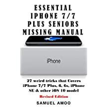 Essential Secret missing iPhone manual for Seniors: weird 27 step by step guide to fully make the most out of your iPhone (Covers iPhone 4, 5, 6s 7/7 Plus running iOS 11 below.). (Revised edition)