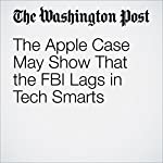 The Apple Case May Show That the FBI Lags in Tech Smarts   Matt Zapotosky