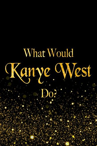 Read Online What Would Kanye West Do?: Black and Gold Kanye West Notebook PDF